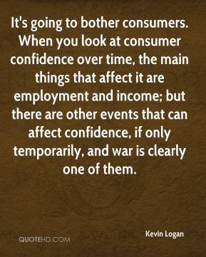 Kevin Logan  - It's going to bother consumers. When you look at consumer confidence over time, the main things that affect it are employment and income; but there are other events that can affect confidence, if only temporarily, and war is clearly one of them.