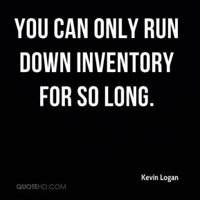 Kevin Logan  - You can only run down inventory for so long.