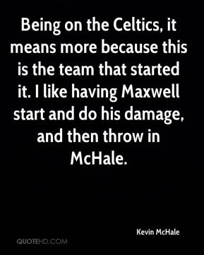 Being on the Celtics, it means more because this is the team that started it. I like having Maxwell start and do his damage, and then throw in McHale.