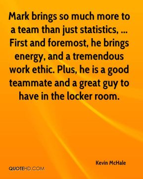 Mark brings so much more to a team than just statistics, ... First and foremost, he brings energy, and a tremendous work ethic. Plus, he is a good teammate and a great guy to have in the locker room.