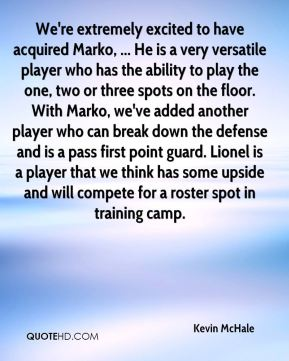 Kevin McHale  - We're extremely excited to have acquired Marko, ... He is a very versatile player who has the ability to play the one, two or three spots on the floor. With Marko, we've added another player who can break down the defense and is a pass first point guard. Lionel is a player that we think has some upside and will compete for a roster spot in training camp.