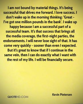 Kevin Pietersen  - I am not bound by material things. It's being successful that drives me forward. I love success. I don't wake up in the morning thinking: 'Great - I've got one million pounds in the bank'. I wake up happy because I am a successful part of a successful team. It's that success that brings all the media coverage, the first-night parties, the endorsements. I will never lose sight of that. It has come very quickly - sooner than even I expected. But it's great to know that if I continue in the same vein, then I can do exactly what I want with the rest of my life. I will be financially secure.