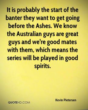 Kevin Pietersen  - It is probably the start of the banter they want to get going before the Ashes. We know the Australian guys are great guys and we're good mates with them, which means the series will be played in good spirits.