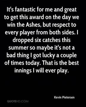 Kevin Pietersen  - It's fantastic for me and great to get this award on the day we win the Ashes, but respect to every player from both sides. I dropped six catches this summer so maybe it's not a bad thing I got lucky a couple of times today. That is the best innings I will ever play.