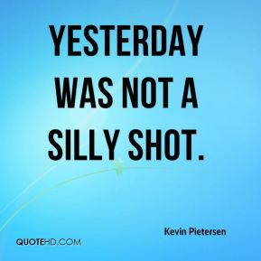 Kevin Pietersen  - Yesterday was not a silly shot.