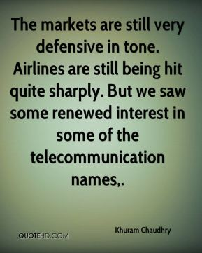 Khuram Chaudhry  - The markets are still very defensive in tone. Airlines are still being hit quite sharply. But we saw some renewed interest in some of the telecommunication names.