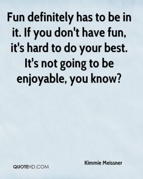 Fun definitely has to be in it. If you don't have fun, it's hard to do your best. It's not going to be enjoyable, you know?