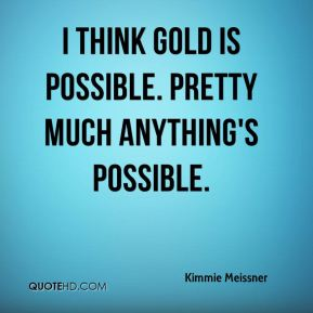 I think gold is possible. Pretty much anything's possible.
