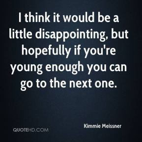 Kimmie Meissner  - I think it would be a little disappointing, but hopefully if you're young enough you can go to the next one.