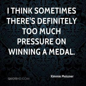 I think sometimes there's definitely too much pressure on winning a medal.