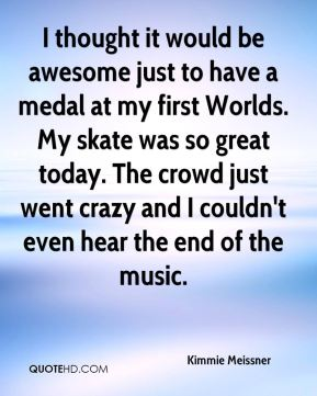 Kimmie Meissner  - I thought it would be awesome just to have a medal at my first Worlds. My skate was so great today. The crowd just went crazy and I couldn't even hear the end of the music.