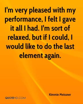 I'm very pleased with my performance, I felt I gave it all I had. I'm sort of relaxed, but if I could, I would like to do the last element again.