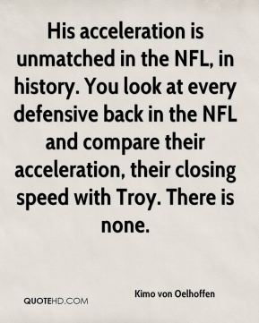 His acceleration is unmatched in the NFL, in history. You look at every defensive back in the NFL and compare their acceleration, their closing speed with Troy. There is none.