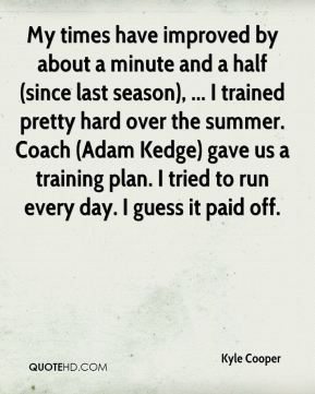 Kyle Cooper  - My times have improved by about a minute and a half (since last season), ... I trained pretty hard over the summer. Coach (Adam Kedge) gave us a training plan. I tried to run every day. I guess it paid off.