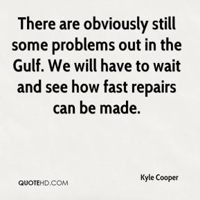 Kyle Cooper  - There are obviously still some problems out in the Gulf. We will have to wait and see how fast repairs can be made.