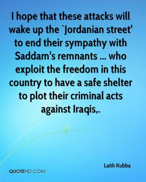 I hope that these attacks will wake up the `Jordanian street' to end their sympathy with Saddam's remnants ... who exploit the freedom in this country to have a safe shelter to plot their criminal acts against Iraqis.