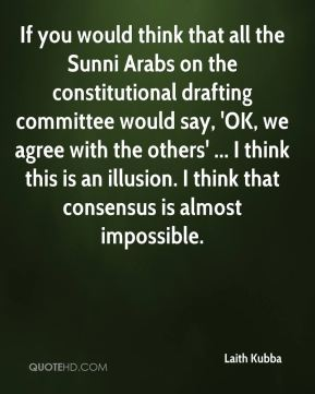 If you would think that all the Sunni Arabs on the constitutional drafting committee would say, 'OK, we agree with the others' ... I think this is an illusion. I think that consensus is almost impossible.