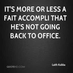 Laith Kubba  - It's more or less a fait accompli that he's not going back to office.