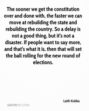 Laith Kubba  - The sooner we get the constitution over and done with, the faster we can move at rebuilding the state and rebuilding the country. So a delay is not a good thing, but it's not a disaster. If people want to say more, and that's what it is, then that will set the ball rolling for the new round of elections.