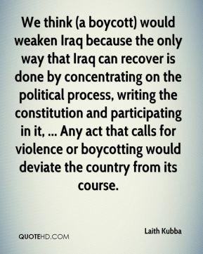 We think (a boycott) would weaken Iraq because the only way that Iraq can recover is done by concentrating on the political process, writing the constitution and participating in it, ... Any act that calls for violence or boycotting would deviate the country from its course.