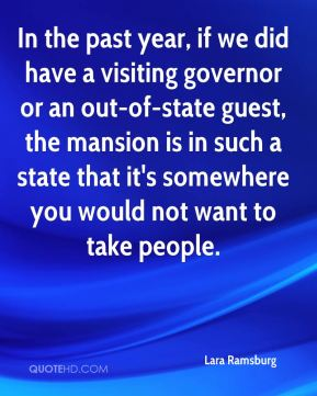 Lara Ramsburg  - In the past year, if we did have a visiting governor or an out-of-state guest, the mansion is in such a state that it's somewhere you would not want to take people.
