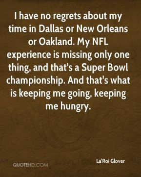 La'Roi Glover  - I have no regrets about my time in Dallas or New Orleans or Oakland. My NFL experience is missing only one thing, and that's a Super Bowl championship. And that's what is keeping me going, keeping me hungry.