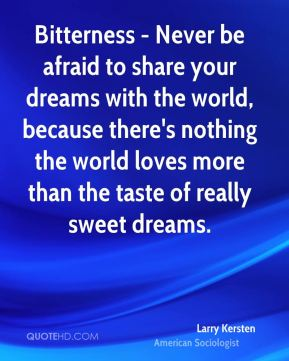 Bitterness - Never be afraid to share your dreams with the world, because there's nothing the world loves more than the taste of really sweet dreams.