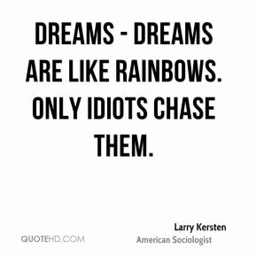 Dreams - Dreams are like rainbows. Only idiots chase them.