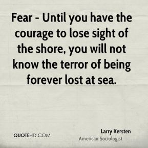 Larry Kersten  - Fear - Until you have the courage to lose sight of the shore, you will not know the terror of being forever lost at sea.