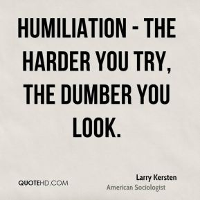 Humiliation - The harder you try, the dumber you look.