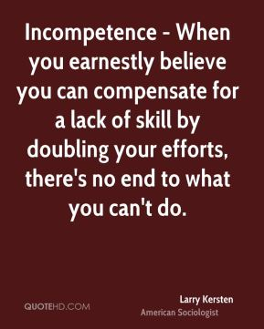 Incompetence - When you earnestly believe you can compensate for a lack of skill by doubling your efforts, there's no end to what you can't do.