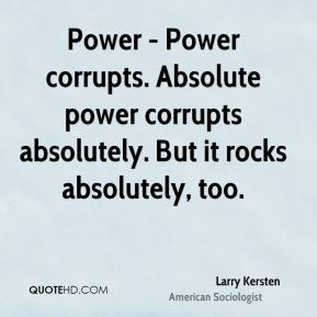 Power - Power corrupts. Absolute power corrupts absolutely. But it rocks absolutely, too.