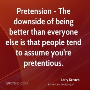 Larry Kersten  - Pretension - The downside of being better than everyone else is that people tend to assume you're pretentious.