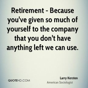 Retirement - Because you've given so much of yourself to the company that you don't have anything left we can use.