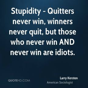 Larry Kersten  - Stupidity - Quitters never win, winners never quit, but those who never win AND never win are idiots.