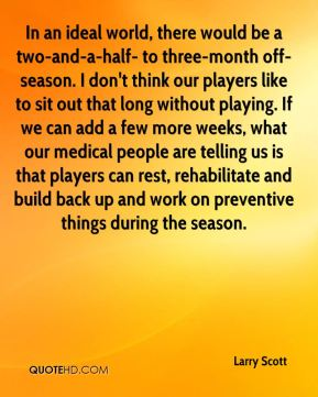 Larry Scott  - In an ideal world, there would be a two-and-a-half- to three-month off-season. I don't think our players like to sit out that long without playing. If we can add a few more weeks, what our medical people are telling us is that players can rest, rehabilitate and build back up and work on preventive things during the season.