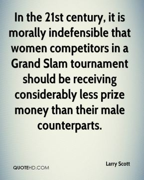 Larry Scott  - In the 21st century, it is morally indefensible that women competitors in a Grand Slam tournament should be receiving considerably less prize money than their male counterparts.