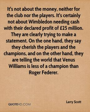 Larry Scott  - It's not about the money, neither for the club nor the players. It's certainly not about Wimbledon needing cash with their declared profit of £25 million. They are clearly trying to make a statement. On the one hand, they say they cherish the players and the champions, and on the other hand, they are telling the world that Venus Williams is less of a champion than Roger Federer.