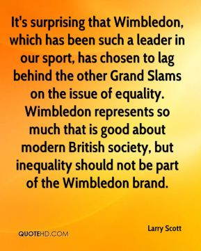Larry Scott  - It's surprising that Wimbledon, which has been such a leader in our sport, has chosen to lag behind the other Grand Slams on the issue of equality. Wimbledon represents so much that is good about modern British society, but inequality should not be part of the Wimbledon brand.