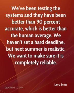 We've been testing the systems and they have been better than 90 percent accurate, which is better than the human average. We haven't set a hard deadline, but next summer is realistic. We want to make sure it is completely reliable.