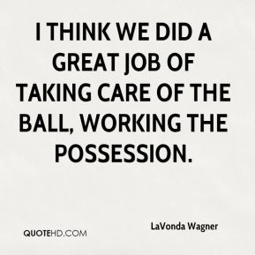 LaVonda Wagner  - I think we did a great job of taking care of the ball, working the possession.