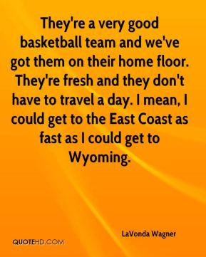 LaVonda Wagner  - They're a very good basketball team and we've got them on their home floor. They're fresh and they don't have to travel a day. I mean, I could get to the East Coast as fast as I could get to Wyoming.