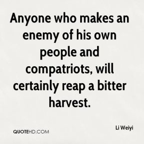 Li Weiyi  - Anyone who makes an enemy of his own people and compatriots, will certainly reap a bitter harvest.