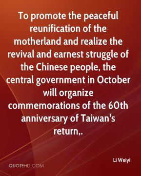 Li Weiyi  - To promote the peaceful reunification of the motherland and realize the revival and earnest struggle of the Chinese people, the central government in October will organize commemorations of the 60th anniversary of Taiwan's return.