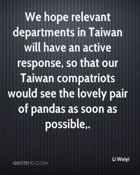 Li Weiyi  - We hope relevant departments in Taiwan will have an active response, so that our Taiwan compatriots would see the lovely pair of pandas as soon as possible.