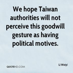Li Weiyi  - We hope Taiwan authorities will not perceive this goodwill gesture as having political motives.