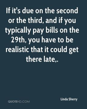 Linda Sherry  - If it's due on the second or the third, and if you typically pay bills on the 29th, you have to be realistic that it could get there late.