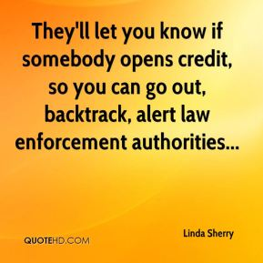 Linda Sherry  - They'll let you know if somebody opens credit, so you can go out, backtrack, alert law enforcement authorities...