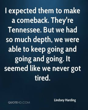 I expected them to make a comeback. They're Tennessee. But we had so much depth, we were able to keep going and going and going. It seemed like we never got tired.