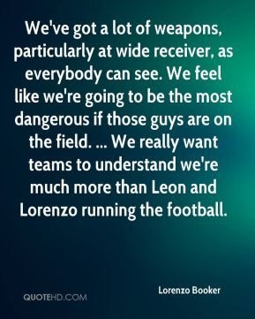 We've got a lot of weapons, particularly at wide receiver, as everybody can see. We feel like we're going to be the most dangerous if those guys are on the field. ... We really want teams to understand we're much more than Leon and Lorenzo running the football.